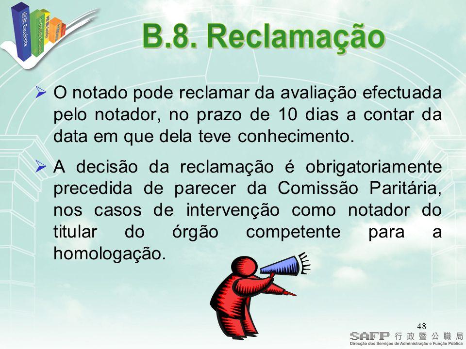 B.8. Reclamação O notado pode reclamar da avaliação efectuada pelo notador, no prazo de 10 dias a contar da data em que dela teve conhecimento.