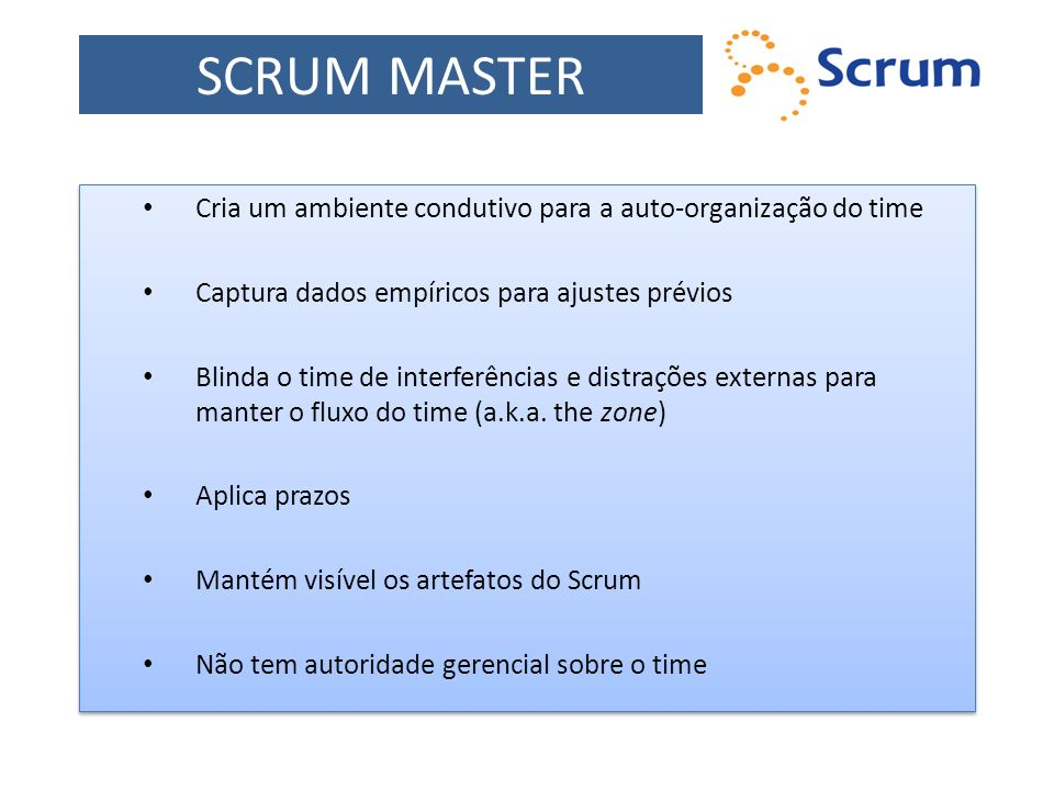 SCRUM MASTER Cria um ambiente condutivo para a auto-organização do time. Captura dados empíricos para ajustes prévios.