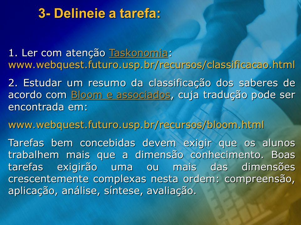 3- Delineie a tarefa: 1. Ler com atenção Taskonomia: www.webquest.futuro.usp.br/recursos/classificacao.html.
