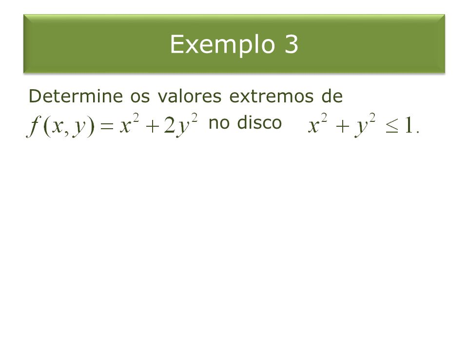 Exemplo 3 Determine os valores extremos de no disco
