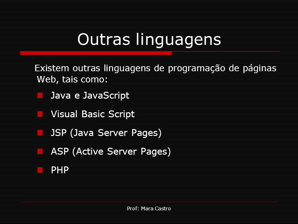 Outras linguagens Existem outras linguagens de programação de páginas Web, tais como: Java e JavaScript.