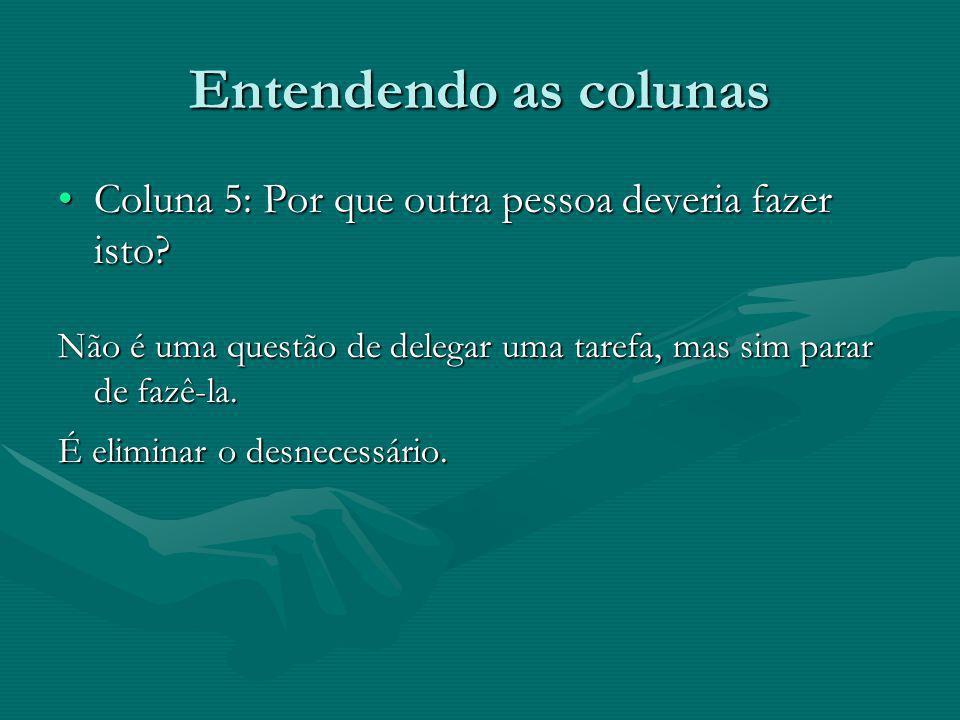 Entendendo as colunas Coluna 5: Por que outra pessoa deveria fazer isto Não é uma questão de delegar uma tarefa, mas sim parar de fazê-la.