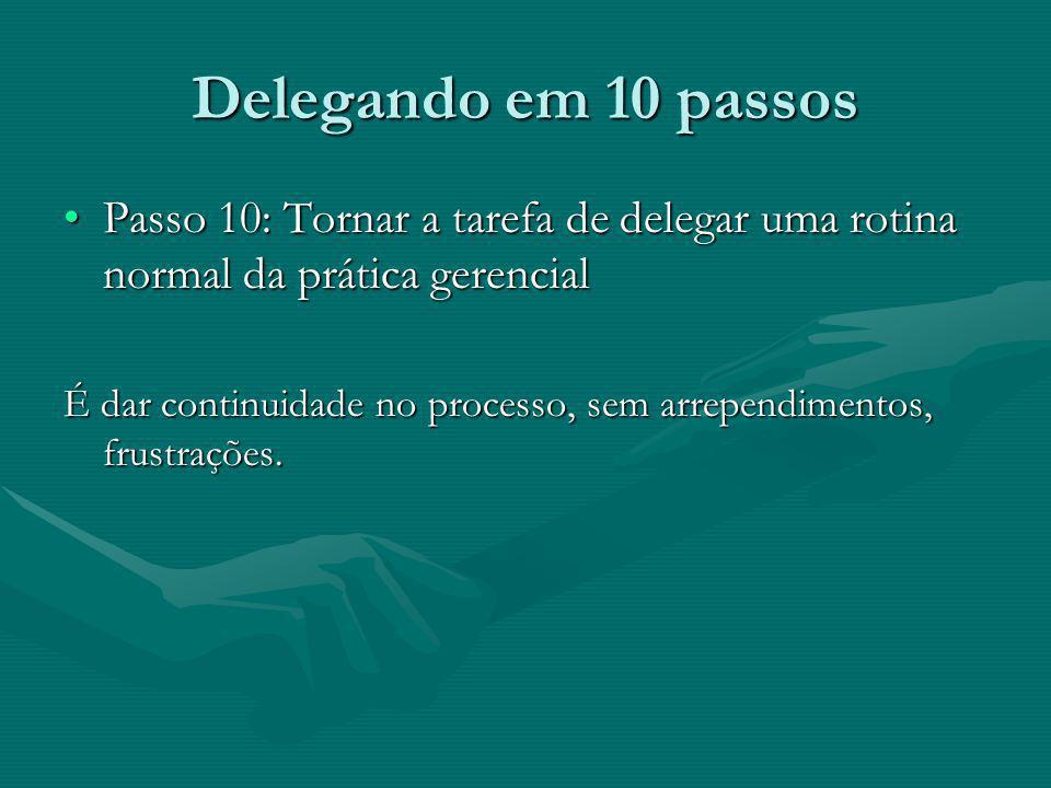 Delegando em 10 passos Passo 10: Tornar a tarefa de delegar uma rotina normal da prática gerencial.