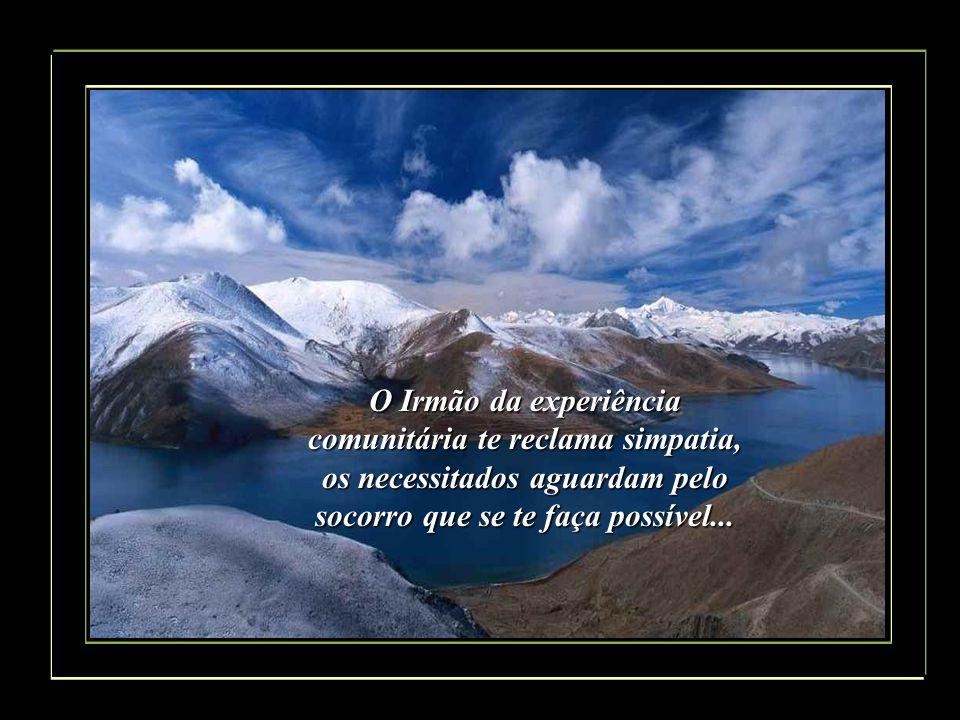 O Irmão da experiência comunitária te reclama simpatia, os necessitados aguardam pelo socorro que se te faça possível...