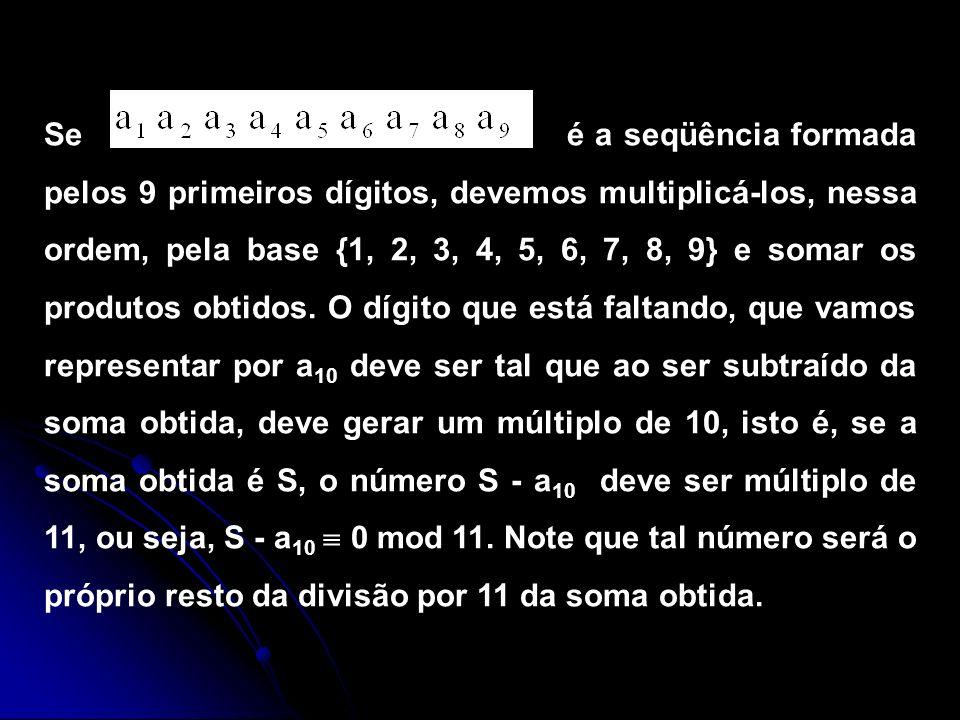 Se é a seqüência formada pelos 9 primeiros dígitos, devemos multiplicá-los, nessa ordem, pela base {1, 2, 3, 4, 5, 6, 7, 8, 9} e somar os produtos obtidos.