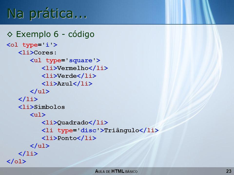 Na prática... Exemplo 6 - código <ol type= i > <li>Cores: