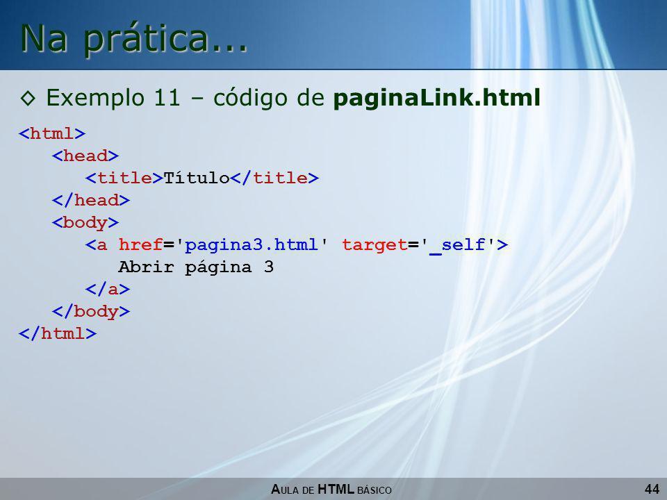 Na prática... Exemplo 11 – código de paginaLink.html <html>