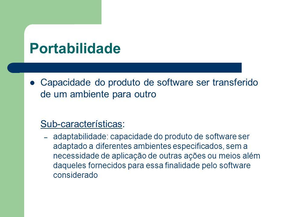 Portabilidade Capacidade do produto de software ser transferido de um ambiente para outro. Sub-características: