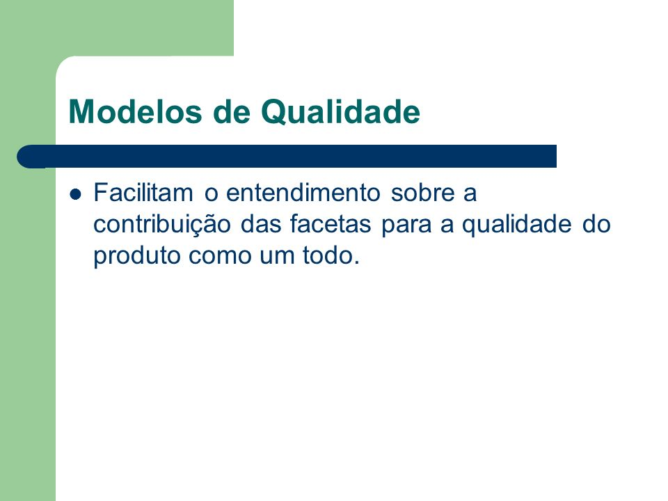 Modelos de Qualidade Facilitam o entendimento sobre a contribuição das facetas para a qualidade do produto como um todo.