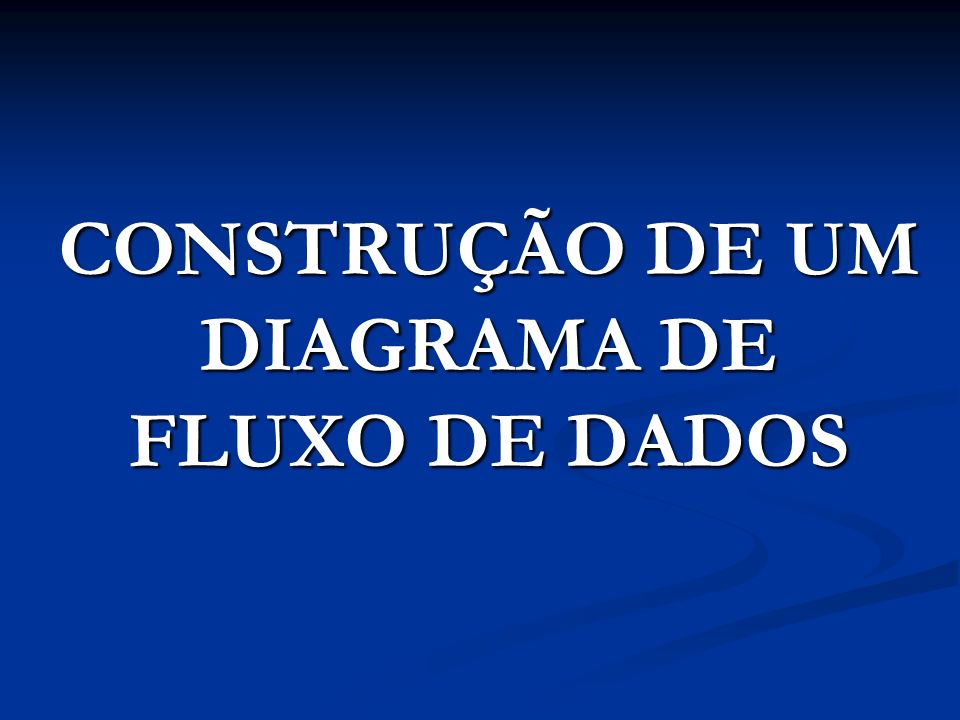 CONSTRUÇÃO DE UM DIAGRAMA DE FLUXO DE DADOS