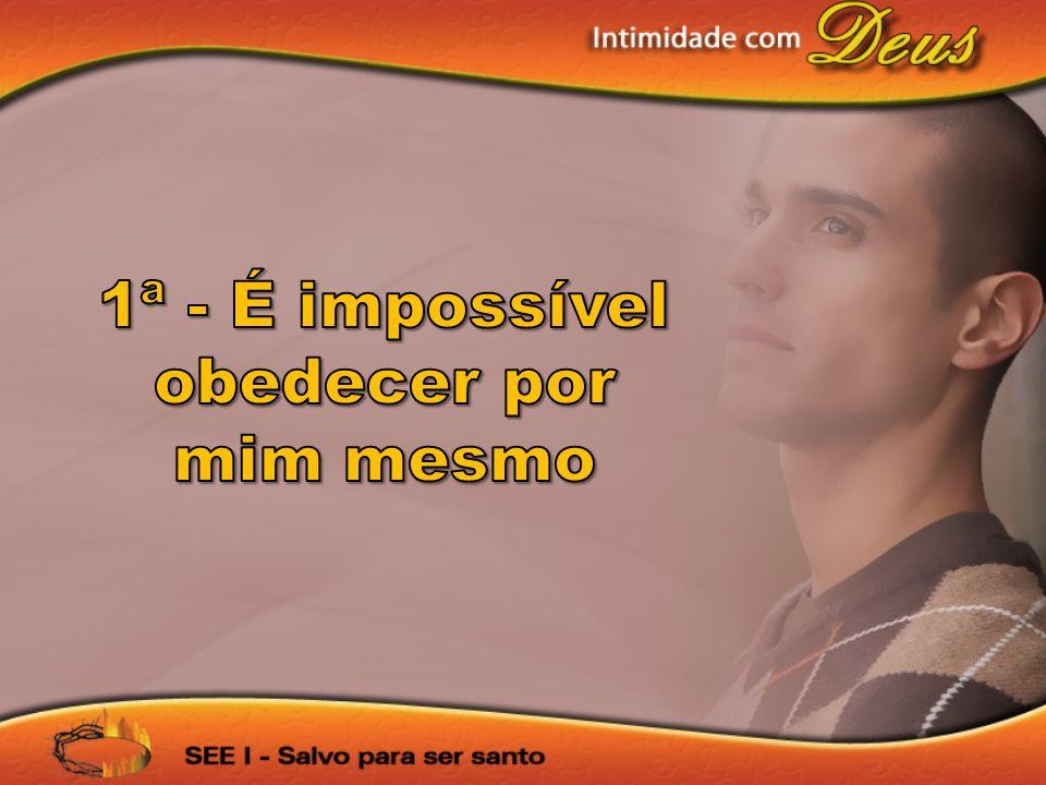 1ª - É impossível obedecer por mim mesmo