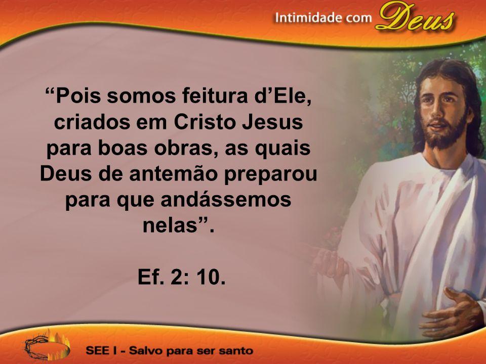 Pois somos feitura d'Ele, criados em Cristo Jesus para boas obras, as quais Deus de antemão preparou para que andássemos nelas .