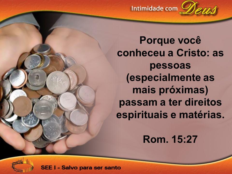 Porque você conheceu a Cristo: as pessoas (especialmente as mais próximas) passam a ter direitos espirituais e matérias.