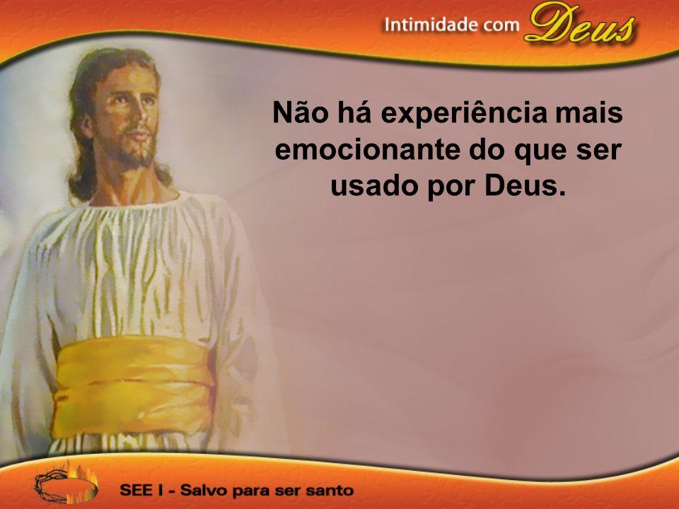 Não há experiência mais emocionante do que ser usado por Deus.