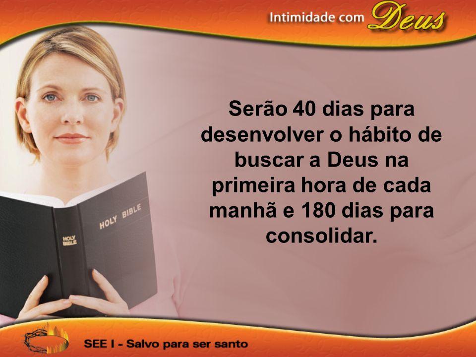 Serão 40 dias para desenvolver o hábito de buscar a Deus na primeira hora de cada manhã e 180 dias para consolidar.