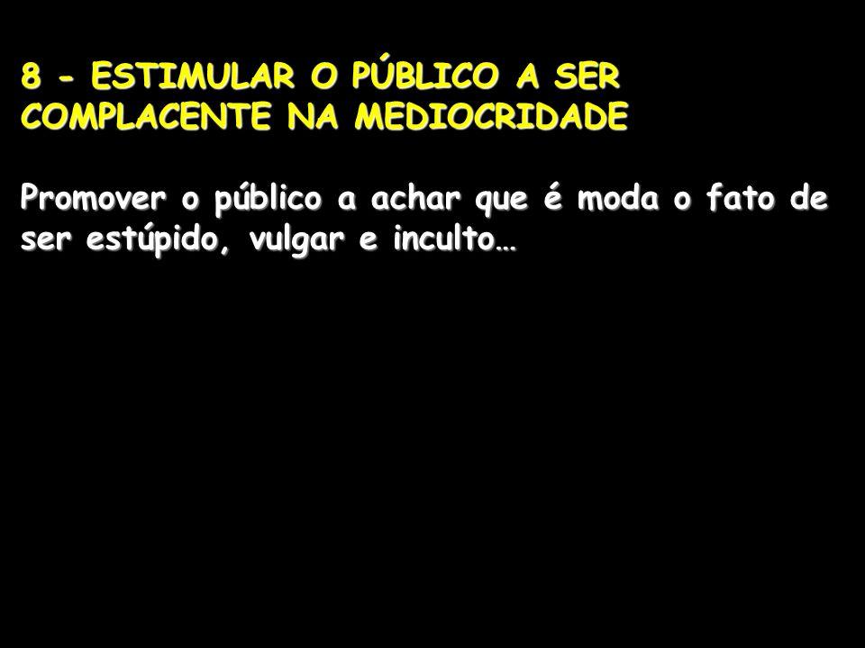 8 - ESTIMULAR O PÚBLICO A SER COMPLACENTE NA MEDIOCRIDADE