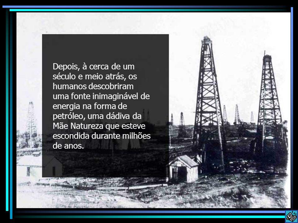 Depois, à cerca de um século e meio atrás, os humanos descobriram uma fonte inimaginável de energia na forma de petróleo, uma dádiva da Mãe Natureza que esteve escondida durante milhões de anos.