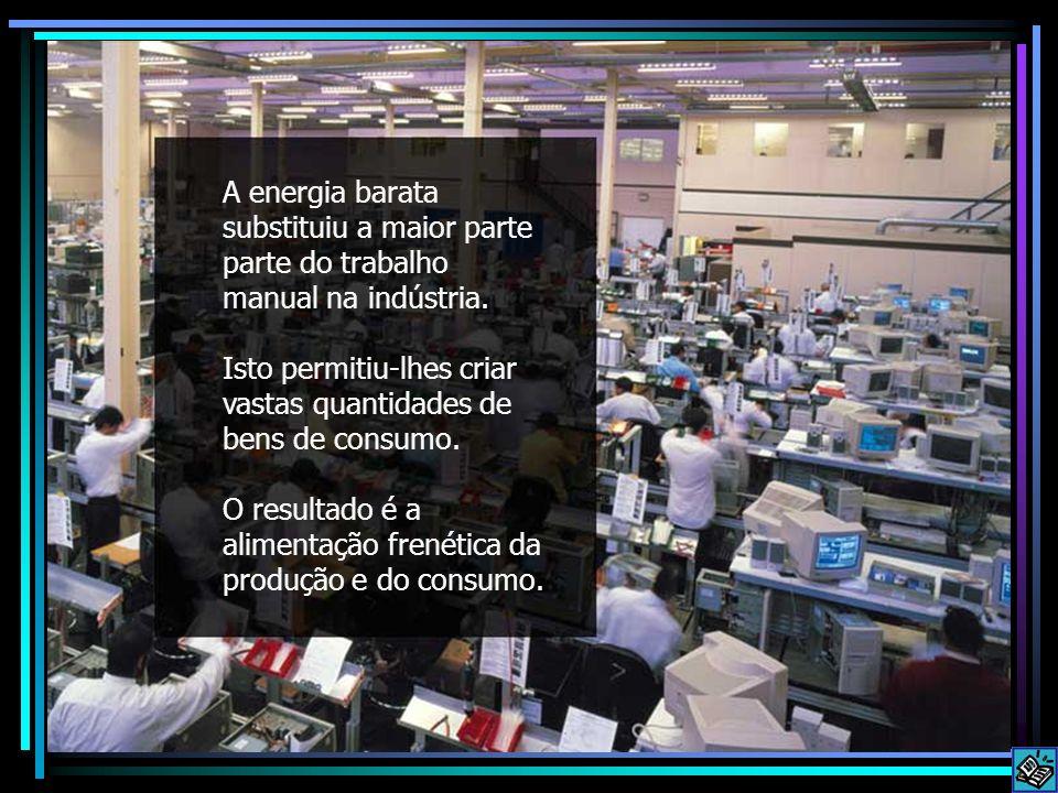 Manufacturing frenzy A energia barata substituiu a maior parte parte do trabalho manual na indústria.