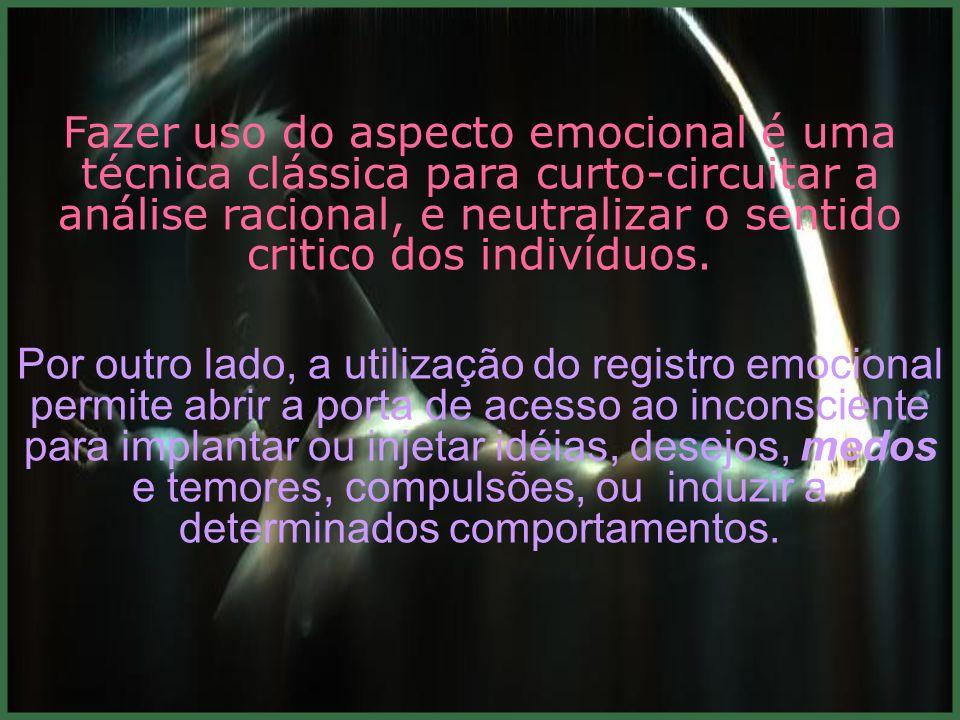 Fazer uso do aspecto emocional é uma técnica clássica para curto-circuitar a análise racional, e neutralizar o sentido critico dos indivíduos.