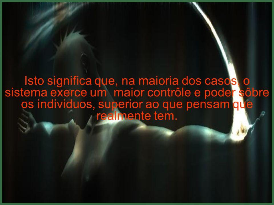 Isto significa que, na maioria dos casos, o sistema exerce um maior contrôle e poder sôbre os individuos, superior ao que pensam que realmente tem.
