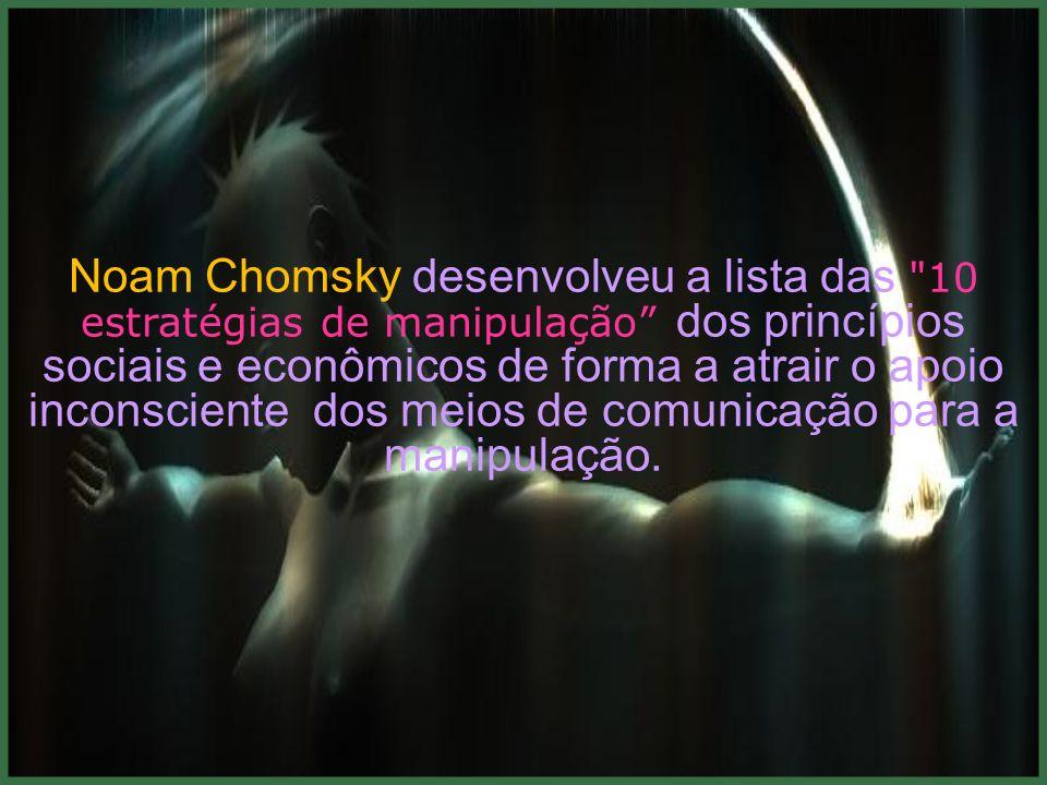 Noam Chomsky desenvolveu a lista das 10 estratégias de manipulação dos princípios sociais e econômicos de forma a atrair o apoio inconsciente dos meios de comunicação para a manipulação.