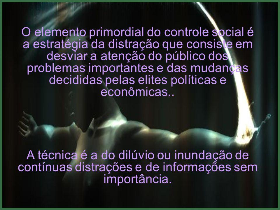 O elemento primordial do controle social é a estratégia da distração que consiste em desviar a atenção do público dos problemas importantes e das mudanças decididas pelas elites políticas e econômicas..