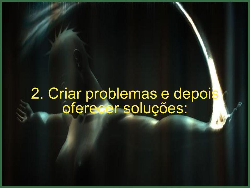 2. Criar problemas e depois oferecer soluções: