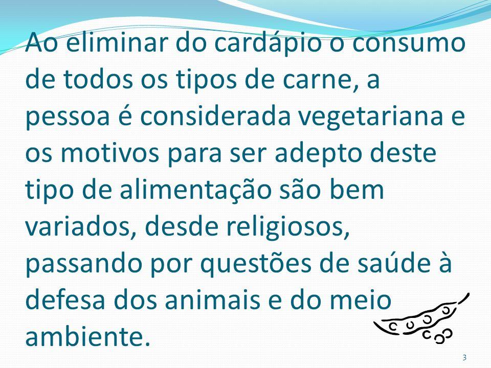 Ao eliminar do cardápio o consumo de todos os tipos de carne, a pessoa é considerada vegetariana e os motivos para ser adepto deste tipo de alimentação são bem variados, desde religiosos, passando por questões de saúde à defesa dos animais e do meio ambiente.