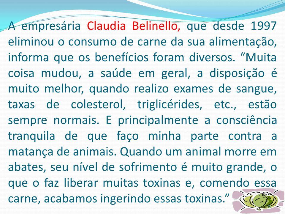 A empresária Claudia Belinello, que desde 1997 eliminou o consumo de carne da sua alimentação, informa que os benefícios foram diversos.