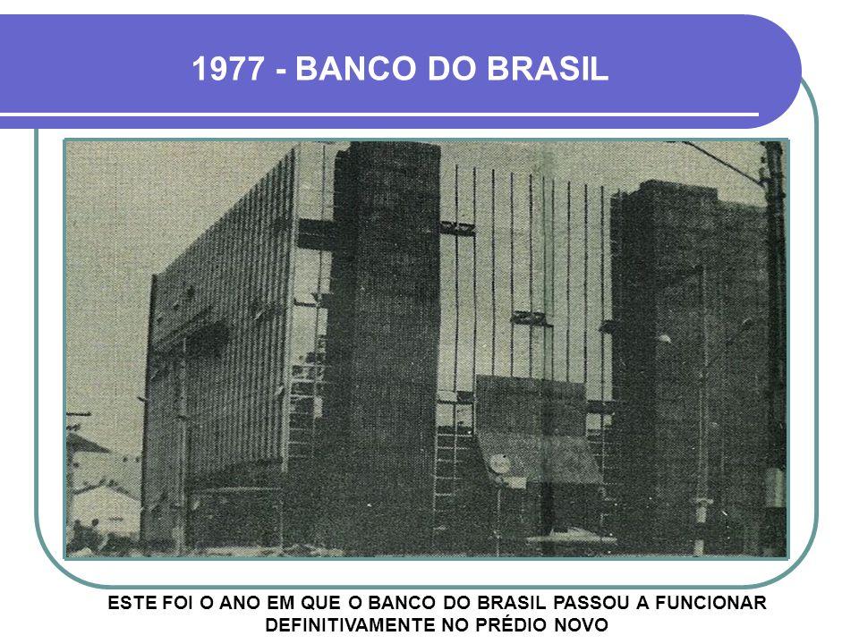 1977 - BANCO DO BRASIL ESTE FOI O ANO EM QUE O BANCO DO BRASIL PASSOU A FUNCIONAR DEFINITIVAMENTE NO PRÉDIO NOVO.