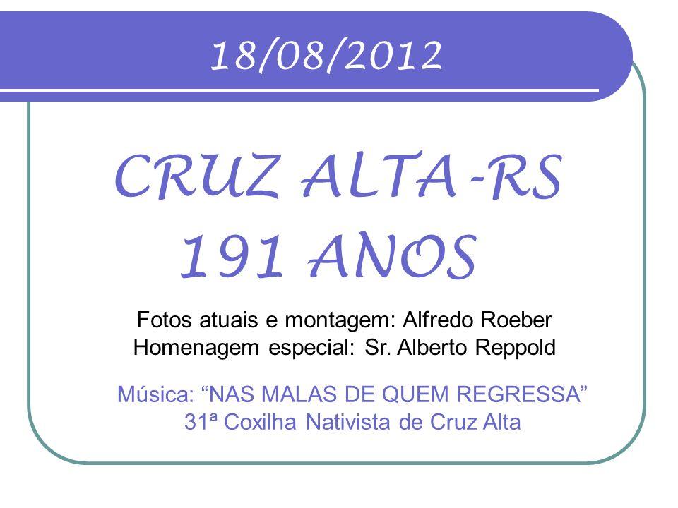 18/08/2012 CRUZ ALTA-RS. 191 ANOS. Fotos atuais e montagem: Alfredo Roeber Homenagem especial: Sr. Alberto Reppold.