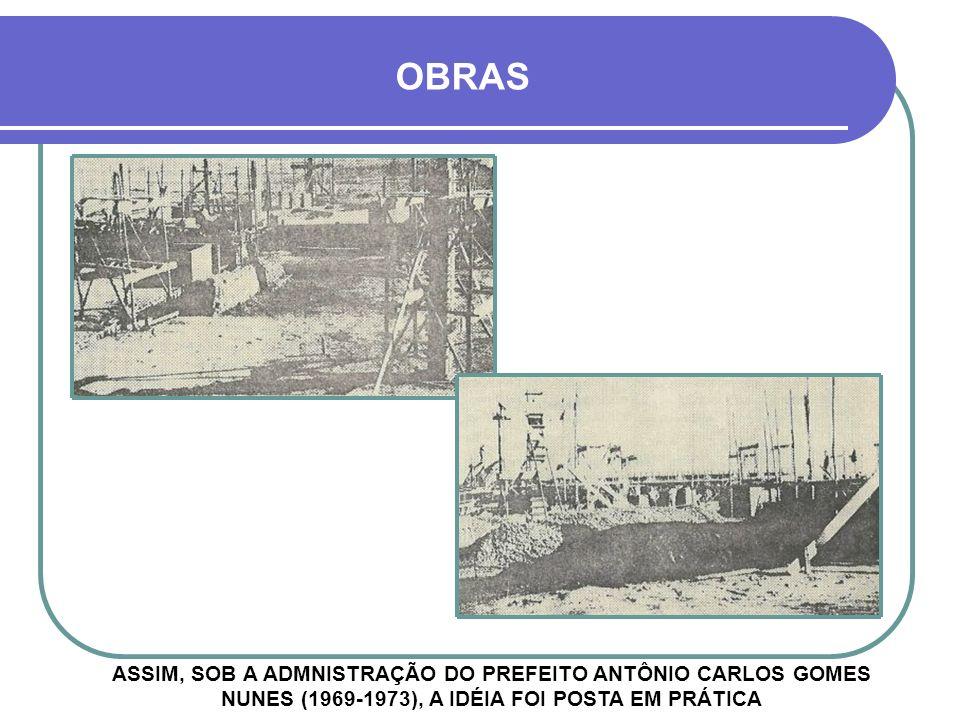 OBRAS ASSIM, SOB A ADMNISTRAÇÃO DO PREFEITO ANTÔNIO CARLOS GOMES NUNES (1969-1973), A IDÉIA FOI POSTA EM PRÁTICA.