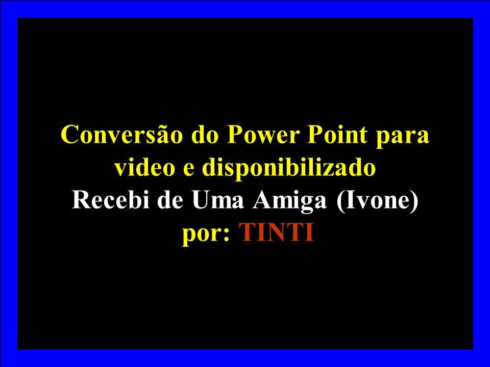 Conversão do Power Point para video e disponibilizado Recebi de Uma Amiga (Ivone) por: TINTI