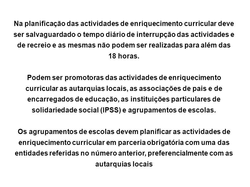 Na planificação das actividades de enriquecimento curricular deve ser salvaguardado o tempo diário de interrupção das actividades e de recreio e as mesmas não podem ser realizadas para além das 18 horas.