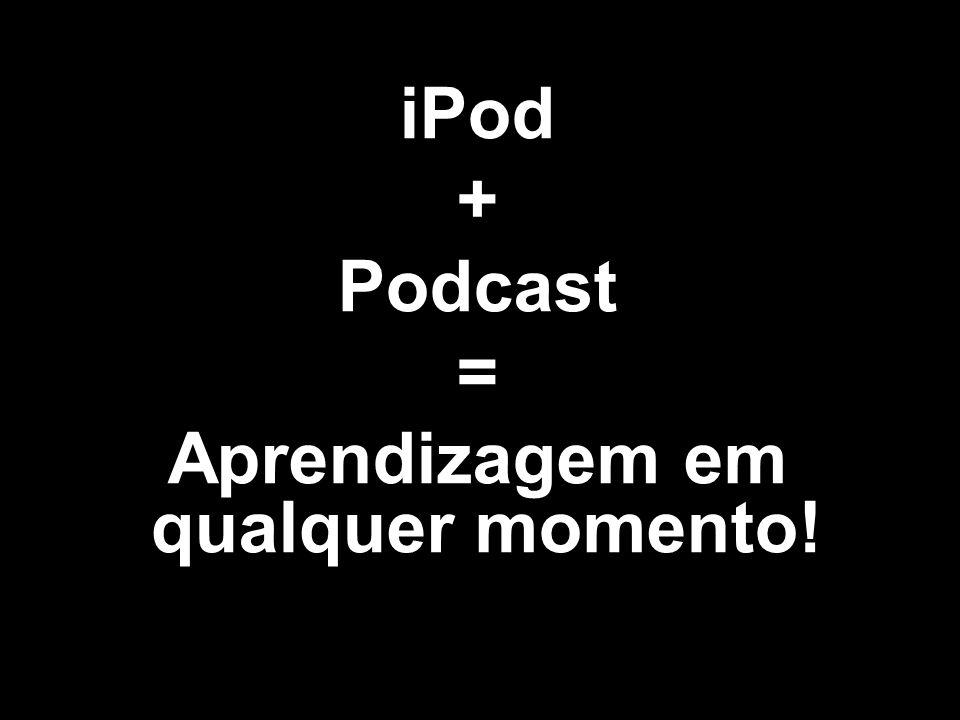 iPod + Podcast = Aprendizagem em qualquer momento!