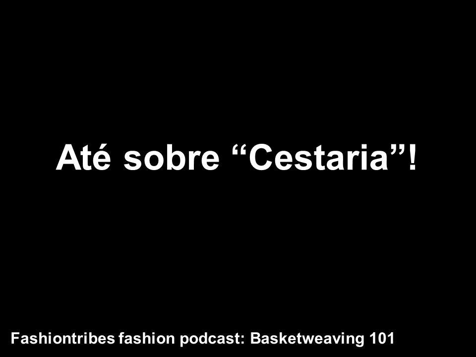 Até sobre Cestaria ! Fashiontribes fashion podcast: Basketweaving 101