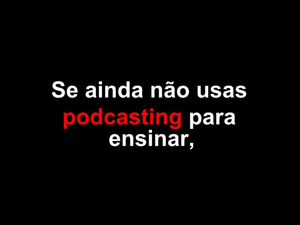 Se ainda não usas podcasting para ensinar,