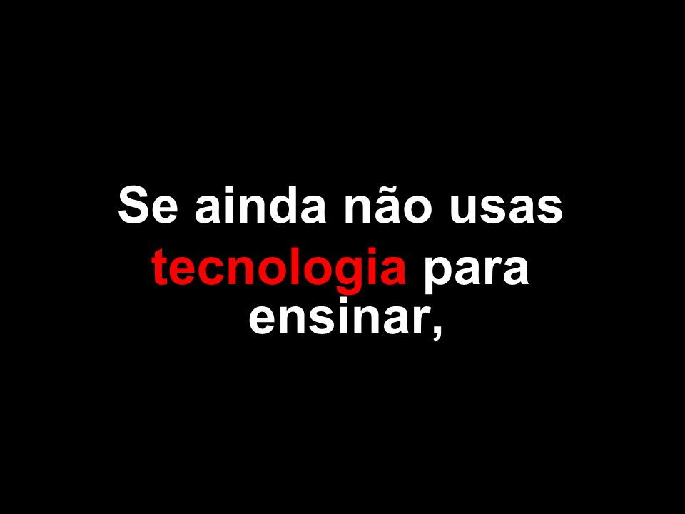 Se ainda não usas tecnologia para ensinar,