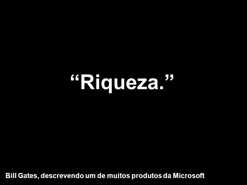Riqueza. Bill Gates, descrevendo um de muitos produtos da Microsoft