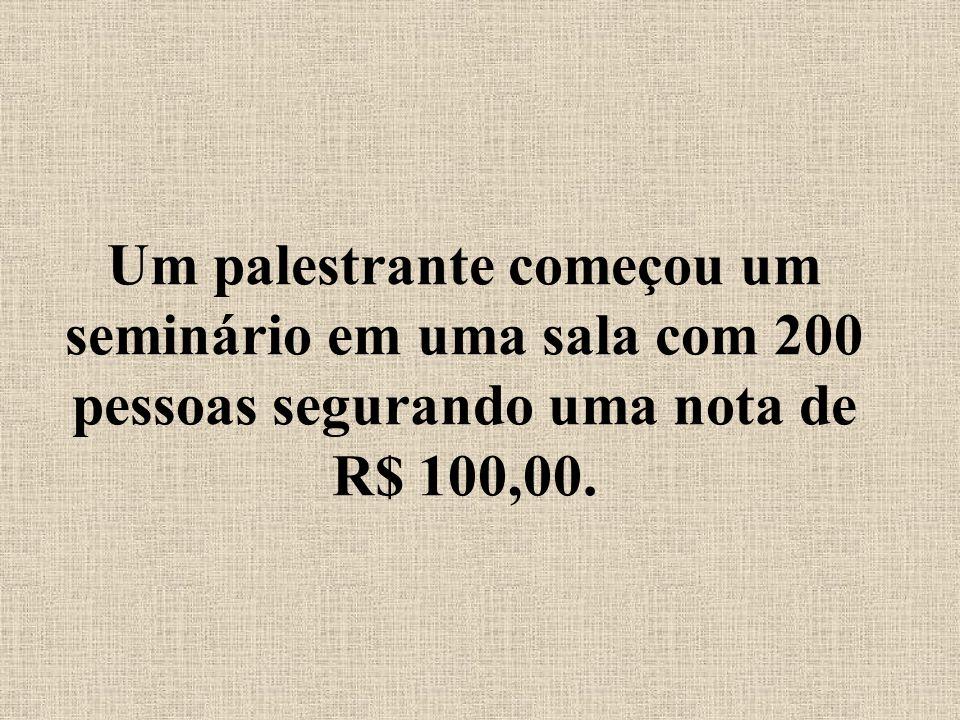 Um palestrante começou um seminário em uma sala com 200 pessoas segurando uma nota de R$ 100,00.