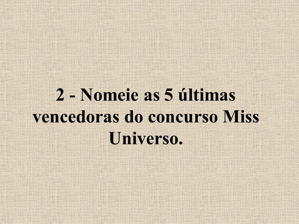 2 - Nomeie as 5 últimas vencedoras do concurso Miss Universo.