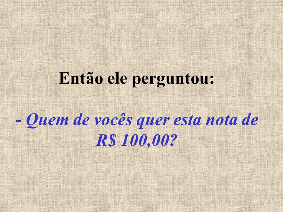 Então ele perguntou: - Quem de vocês quer esta nota de R$ 100,00