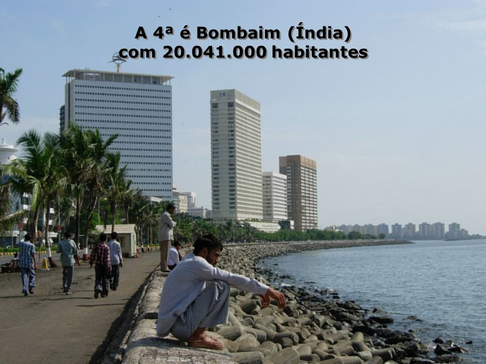 A 4ª é Bombaim (Índia) com 20.041.000 habitantes