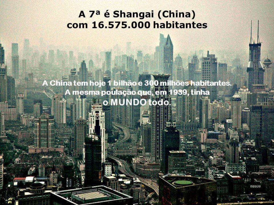 A 7ª é Shangai (China) com 16.575.000 habitantes o MUNDO todo.