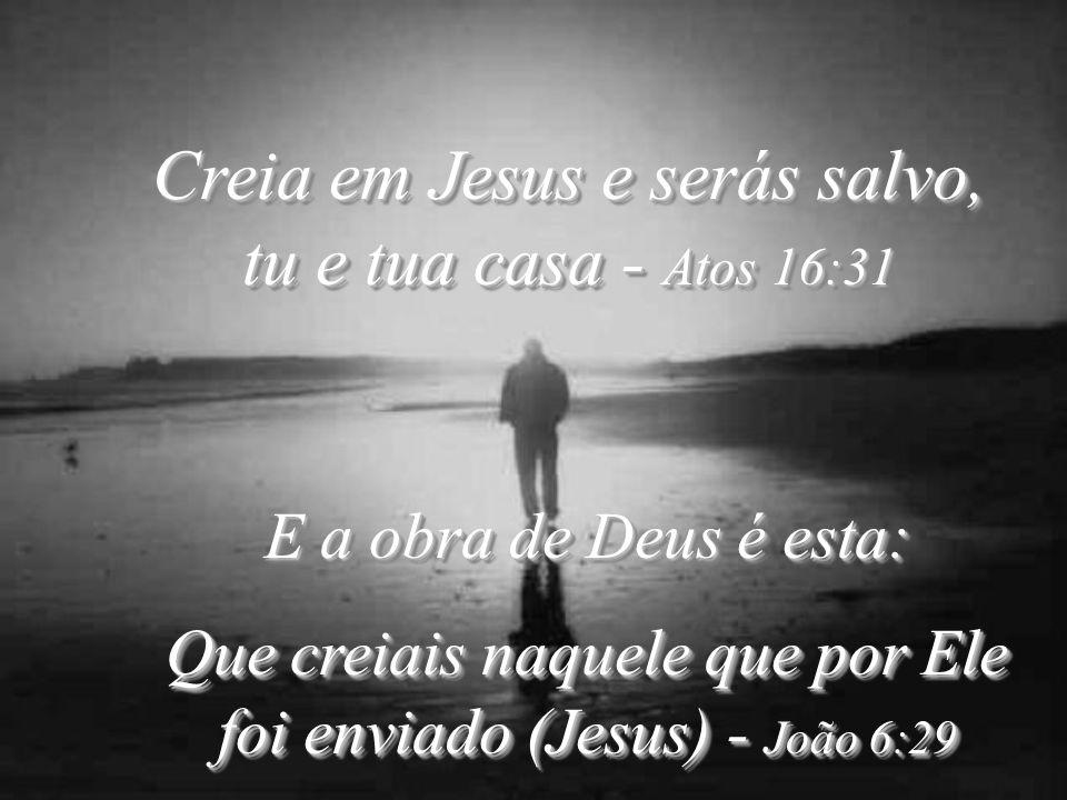 Creia em Jesus e serás salvo, tu e tua casa - Atos 16:31