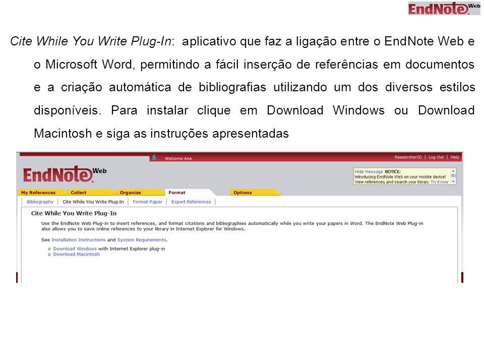 Cite While You Write Plug-In: aplicativo que faz a ligação entre o EndNote Web e o Microsoft Word, permitindo a fácil inserção de referências em documentos e a criação automática de bibliografias utilizando um dos diversos estilos disponíveis.