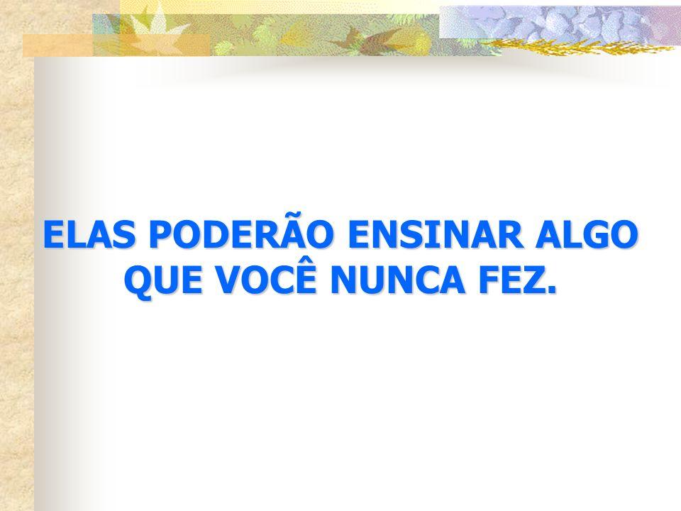 ELAS PODERÃO ENSINAR ALGO QUE VOCÊ NUNCA FEZ.