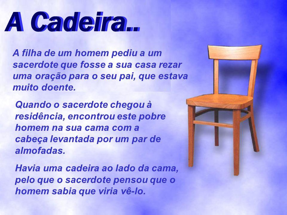 A Cadeira.. A Cadeira.. A filha de um homem pediu a um sacerdote que fosse a sua casa rezar uma oração para o seu pai, que estava muito doente.