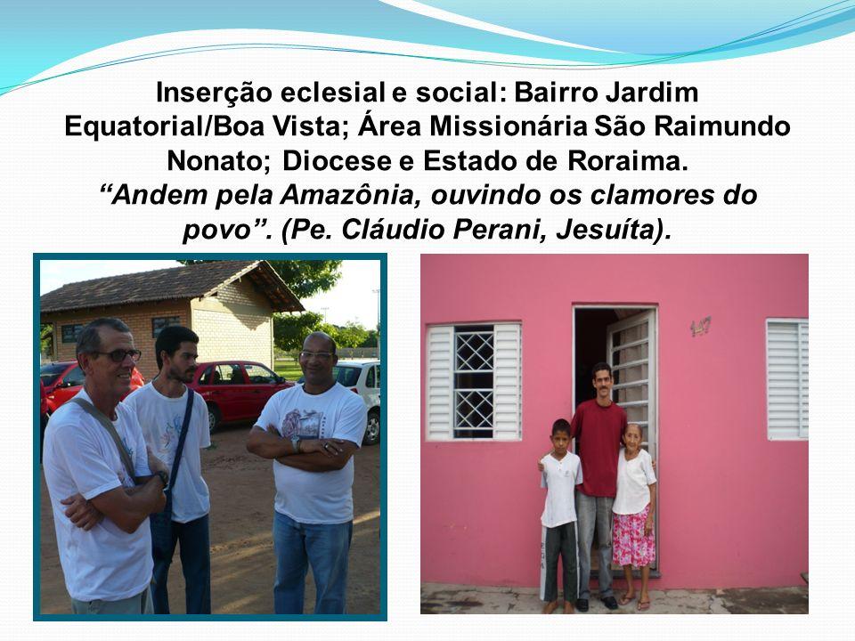 Inserção eclesial e social: Bairro Jardim Equatorial/Boa Vista; Área Missionária São Raimundo Nonato; Diocese e Estado de Roraima.