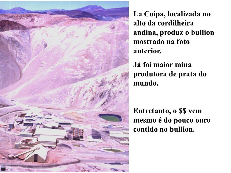 La Coipa, localizada no alto da cordilheira andina, produz o bullion mostrado na foto anterior.